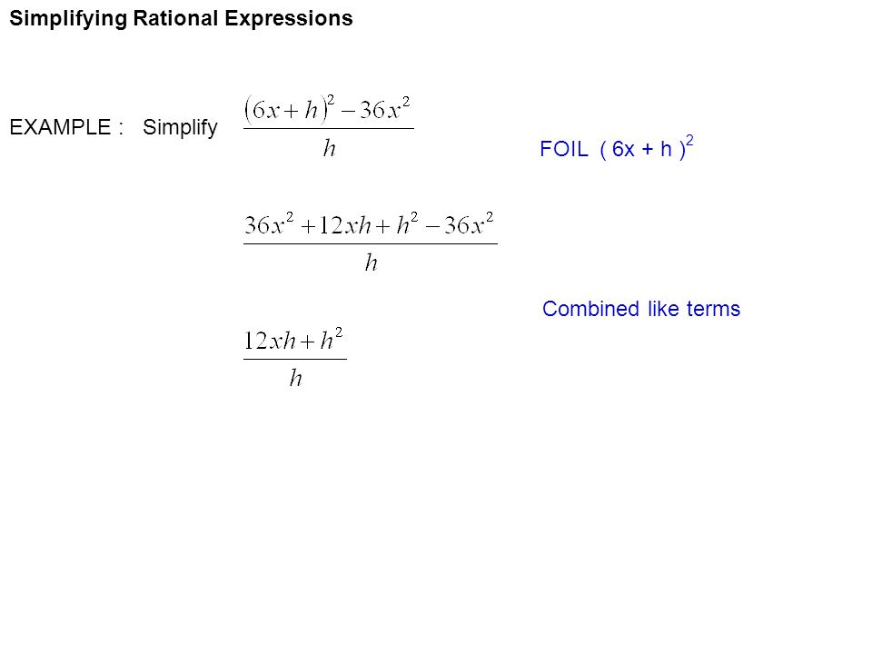 Simplifying Rational Expressions EXAMPLE : Simplify FOIL ( 6x + h ) 2 Combined like terms