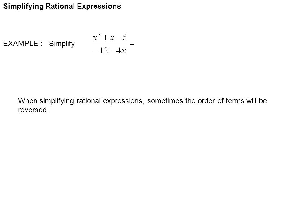Simplifying Rational Expressions EXAMPLE : Simplify When simplifying rational expressions, sometimes the order of terms will be reversed.