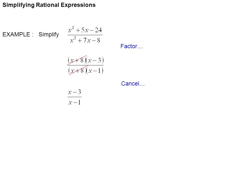 Simplifying Rational Expressions EXAMPLE : Simplify Factor… Cancel…