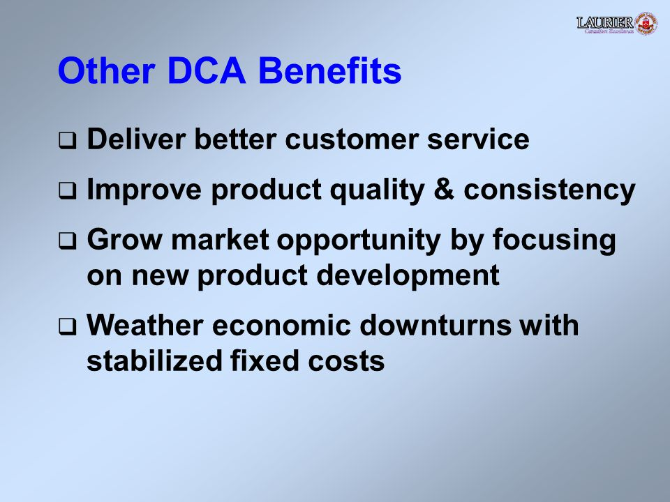 Other DCA Benefits Deliver better customer service Improve product quality & consistency Grow market opportunity by focusing on new product development Weather economic downturns with stabilized fixed costs