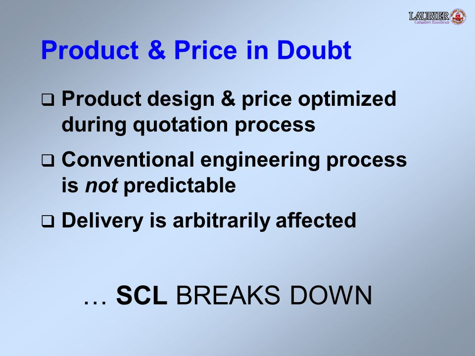Product & Price in Doubt Product design & price optimized during quotation process Conventional engineering process is not predictable Delivery is arbitrarily affected … SCL BREAKS DOWN