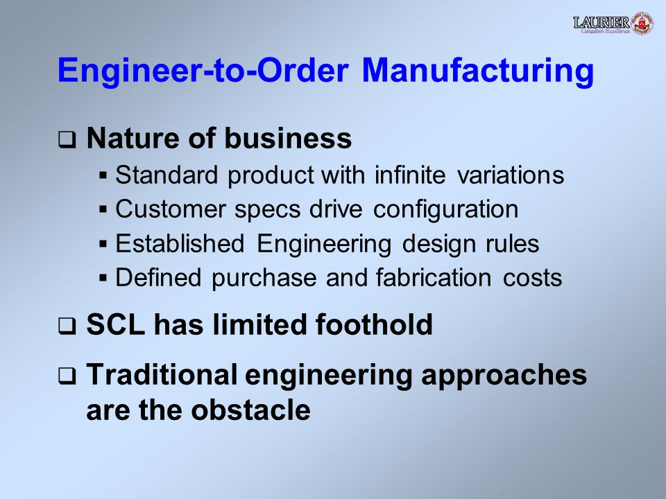 Engineer-to-Order Manufacturing Nature of business Standard product with infinite variations Customer specs drive configuration Established Engineering design rules Defined purchase and fabrication costs SCL has limited foothold Traditional engineering approaches are the obstacle