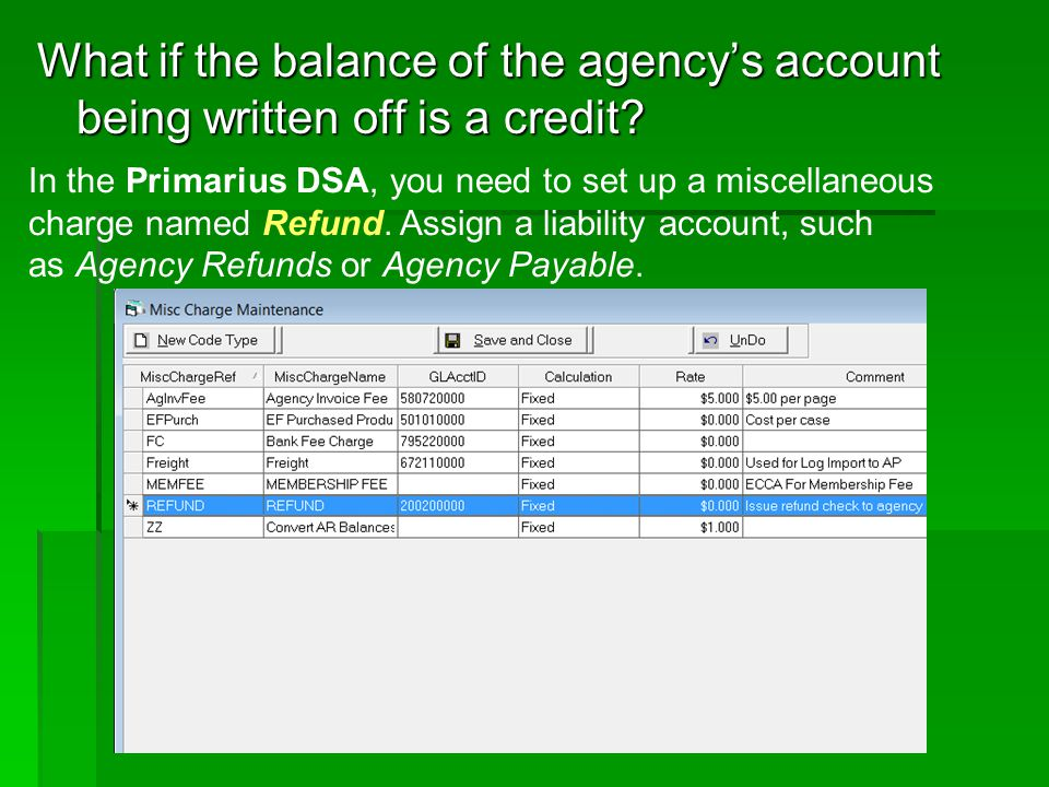 What if the balance of the agencys account being written off is a credit? In the Primarius DSA, you need to set up a miscellaneous charge named Refund