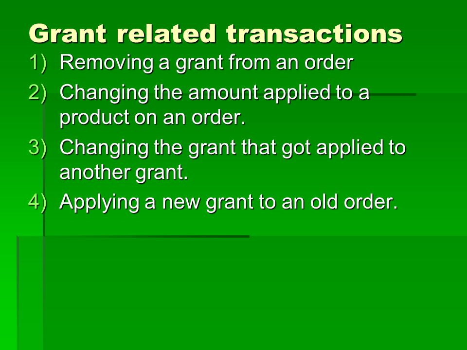 Grant related transactions 1)Removing a grant from an order 2)Changing the amount applied to a product on an order. 3)Changing the grant that got appl