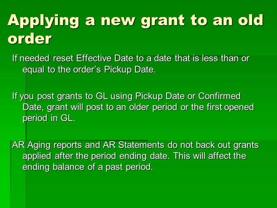 Applying a new grant to an old order If needed reset Effective Date to a date that is less than or equal to the orders Pickup Date. If you post grants