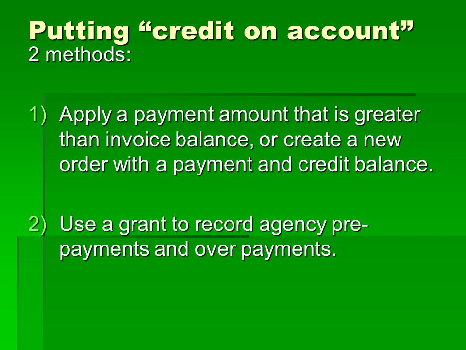 Putting credit on account 2 methods: 1)Apply a payment amount that is greater than invoice balance, or create a new order with a payment and credit ba