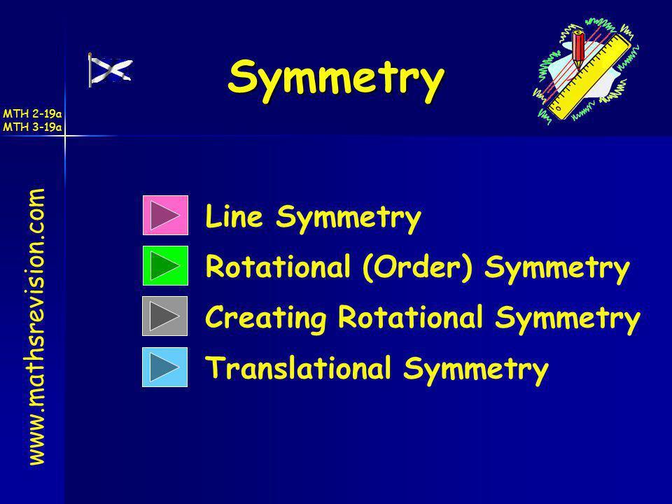Symmetry Line Symmetry Rotational (Order) Symmetry Translational Symmetry www.mathsrevision.com Creating Rotational Symmetry MTH 2-19a MTH 3-19a