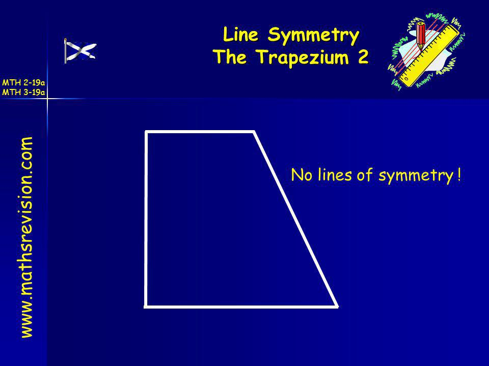 Line Symmetry The Trapezium 2 www.mathsrevision.com No lines of symmetry ! MTH 2-19a MTH 3-19a