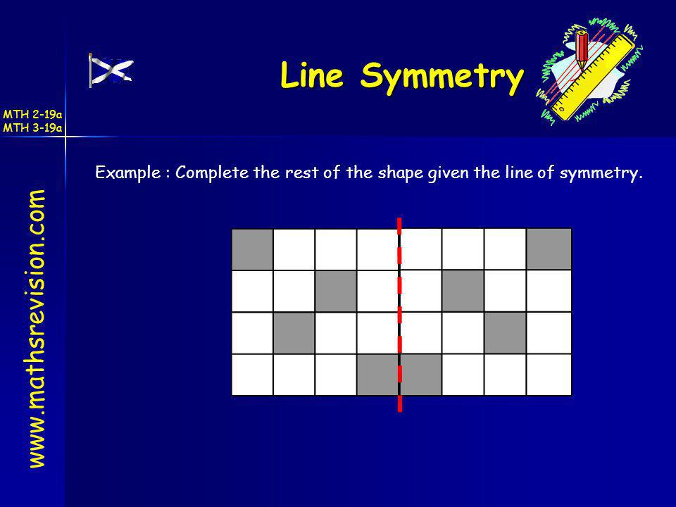 Line Symmetry www.mathsrevision.com Example : Complete the rest of the shape given the line of symmetry. MTH 2-19a MTH 3-19a