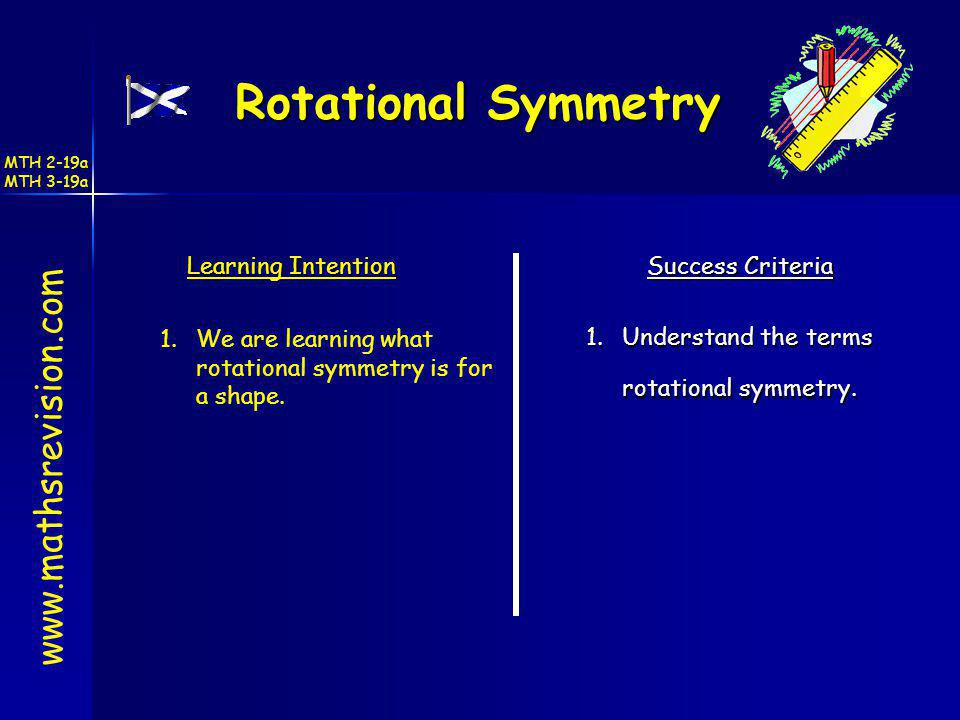Rotational Symmetry www.mathsrevision.com Learning Intention Success Criteria 1.Understand the terms rotational symmetry. 1.We are learning what rotat