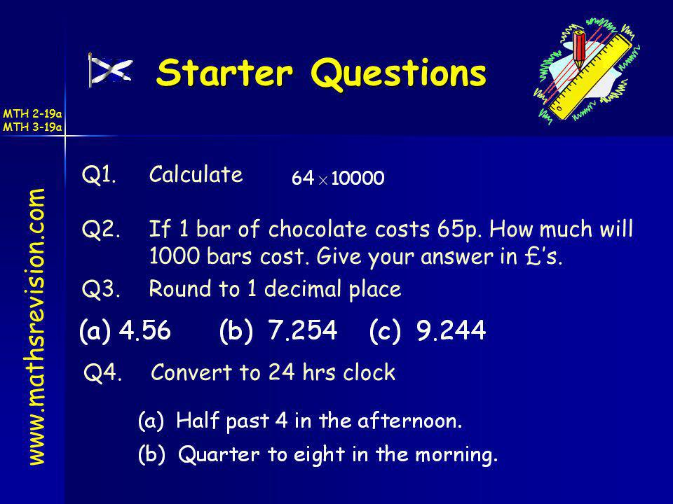 Starter Questions www.mathsrevision.com Q1.Calculate Q2.If 1 bar of chocolate costs 65p. How much will 1000 bars cost. Give your answer in £s. Q3.Roun