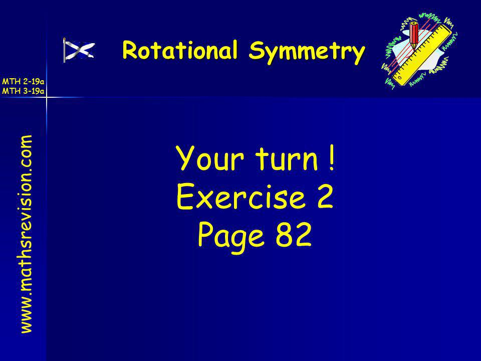 www.mathsrevision.com Your turn ! Exercise 2 Page 82 Rotational Symmetry MTH 2-19a MTH 3-19a