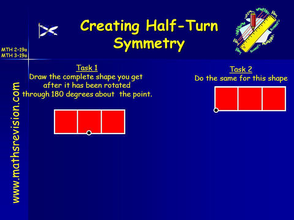 www.mathsrevision.com Creating Half-Turn Symmetry Task 1 Draw the complete shape you get after it has been rotated through 180 degrees about the point