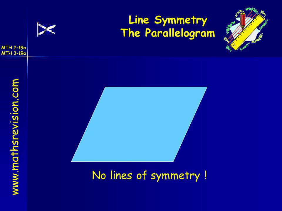 Line Symmetry The Parallelogram www.mathsrevision.com No lines of symmetry ! MTH 2-19a MTH 3-19a