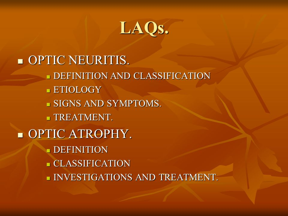 LAQs. OPTIC NEURITIS. OPTIC NEURITIS. DEFINITION AND CLASSIFICATION DEFINITION AND CLASSIFICATION ETIOLOGY ETIOLOGY SIGNS AND SYMPTOMS. SIGNS AND SYMP