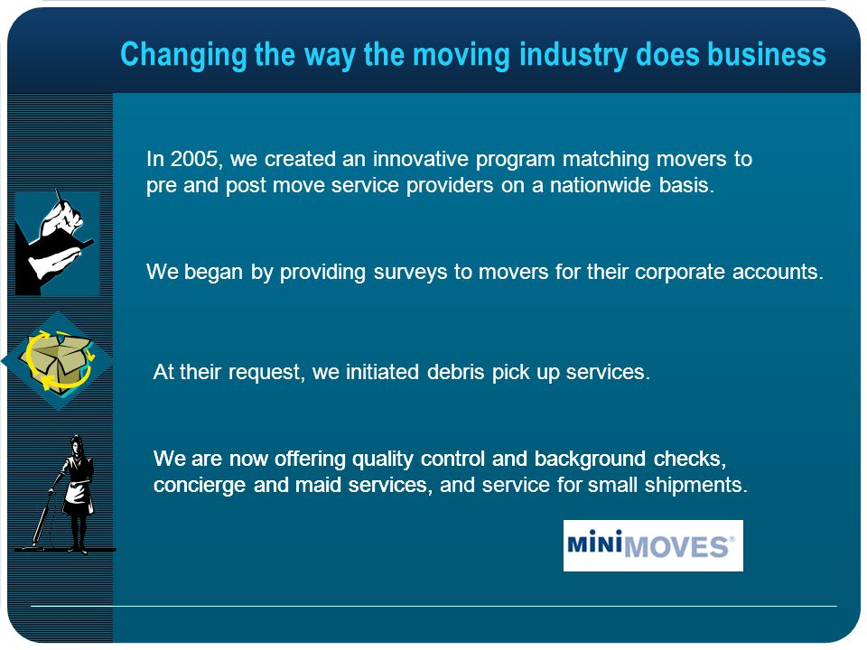 We are now offering quality control and background checks, concierge and maid services, Changing the way the moving industry does business In 2005, we created an innovative program matching movers to pre and post move service providers on a nationwide basis.
