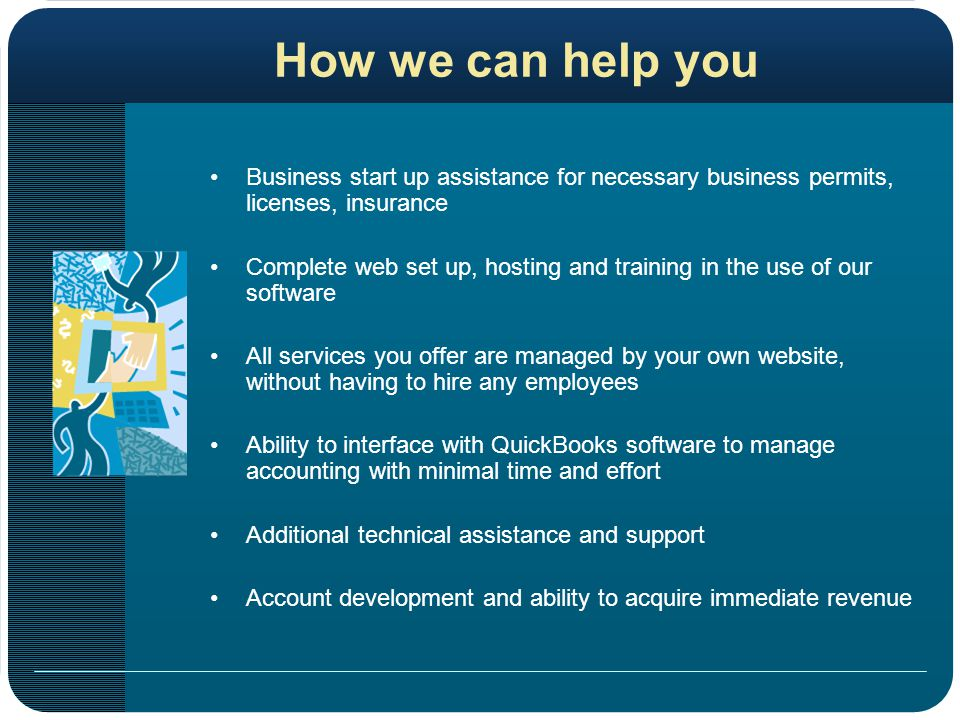 How we can help you Business start up assistance for necessary business permits, licenses, insurance Complete web set up, hosting and training in the use of our software All services you offer are managed by your own website, without having to hire any employees Ability to interface with QuickBooks software to manage accounting with minimal time and effort Additional technical assistance and support Account development and ability to acquire immediate revenue