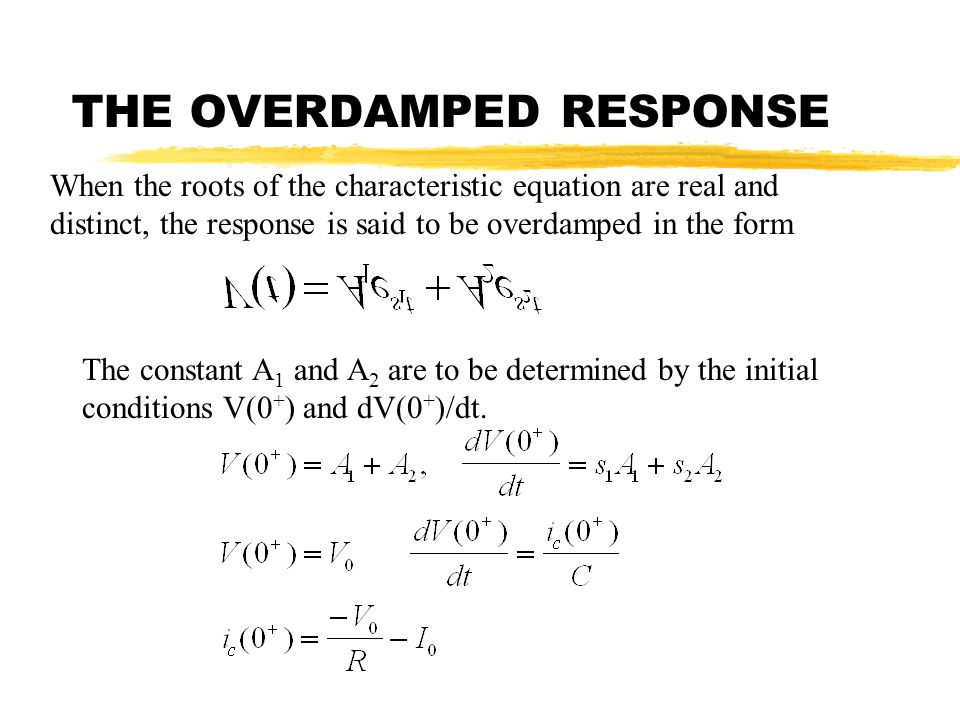 THE OVERDAMPED RESPONSE When the roots of the characteristic equation are real and distinct, the response is said to be overdamped in the form The con