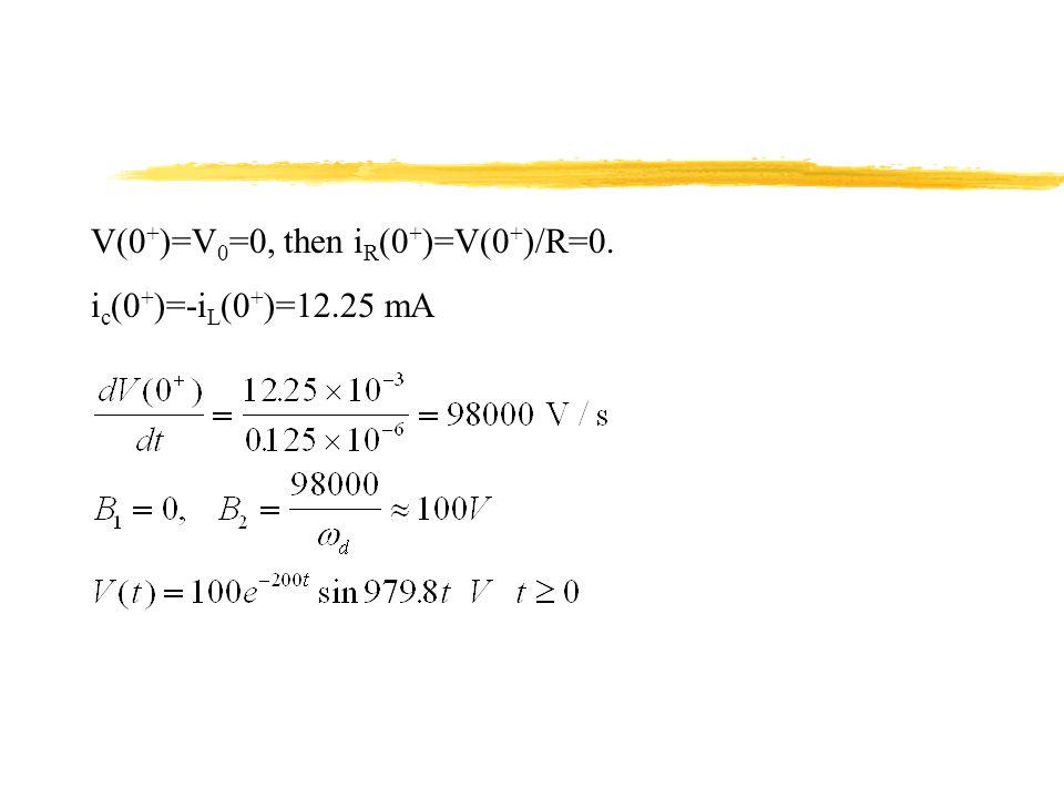 V(0 + )=V 0 =0, then i R (0 + )=V(0 + )/R=0. i c (0 + )=-i L (0 + )=12.25 mA