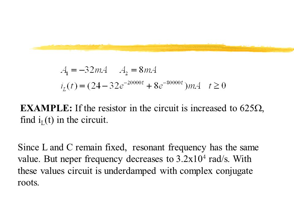 EXAMPLE: If the resistor in the circuit is increased to 625, find i L (t) in the circuit. Since L and C remain fixed, resonant frequency has the same