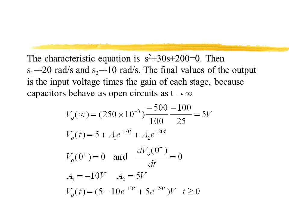 The characteristic equation is s 2 +30s+200=0. Then s 1 =-20 rad/s and s 2 =-10 rad/s. The final values of the output is the input voltage times the g
