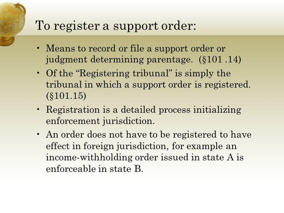 To register a support order: Means to record or file a support order or judgment determining parentage. (§101.14) Of the Registering tribunal is simpl