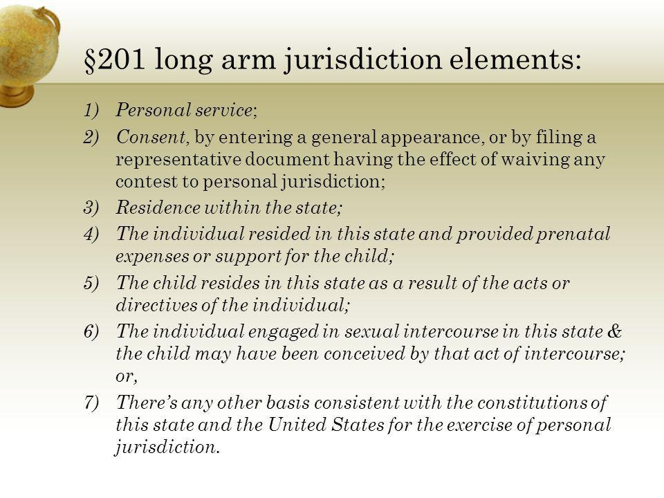 §201 long arm jurisdiction elements: 1)Personal service ; 2)Consent, by entering a general appearance, or by filing a representative document having t