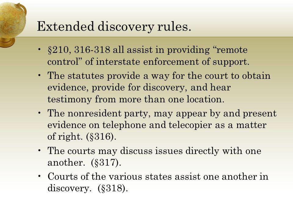 Extended discovery rules. §210, 316-318 all assist in providing remote control of interstate enforcement of support. The statutes provide a way for th