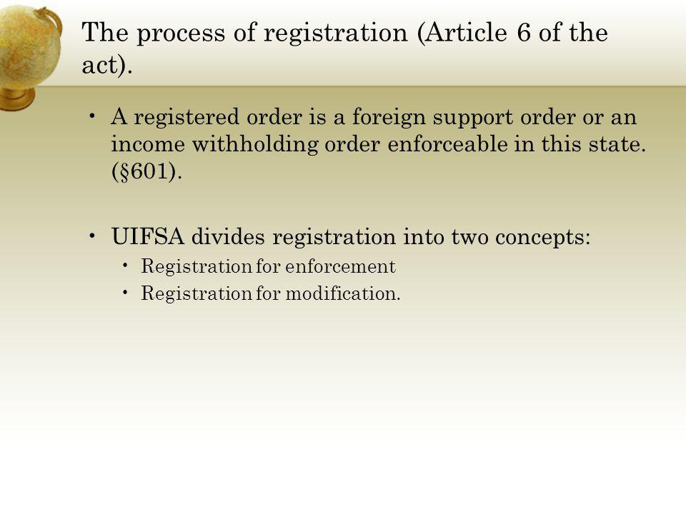The process of registration (Article 6 of the act). A registered order is a foreign support order or an income withholding order enforceable in this s