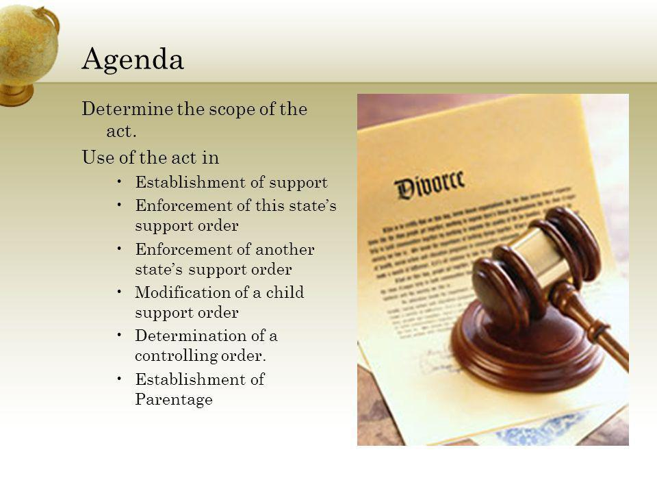 Agenda Determine the scope of the act. Use of the act in Establishment of support Enforcement of this states support order Enforcement of another stat