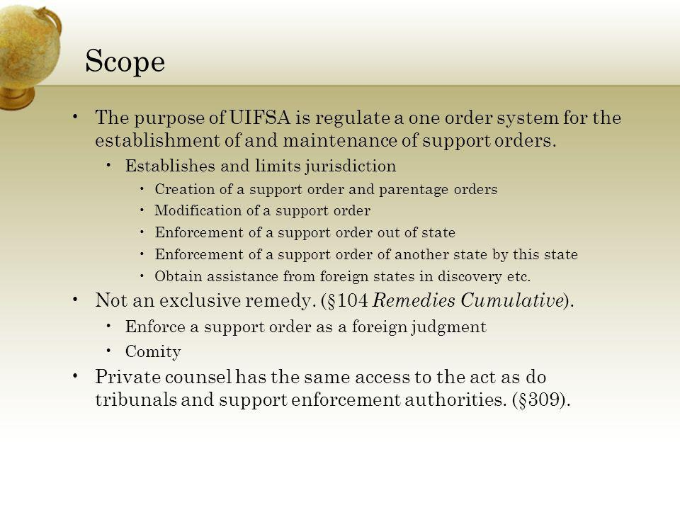 Scope The purpose of UIFSA is regulate a one order system for the establishment of and maintenance of support orders. Establishes and limits jurisdict
