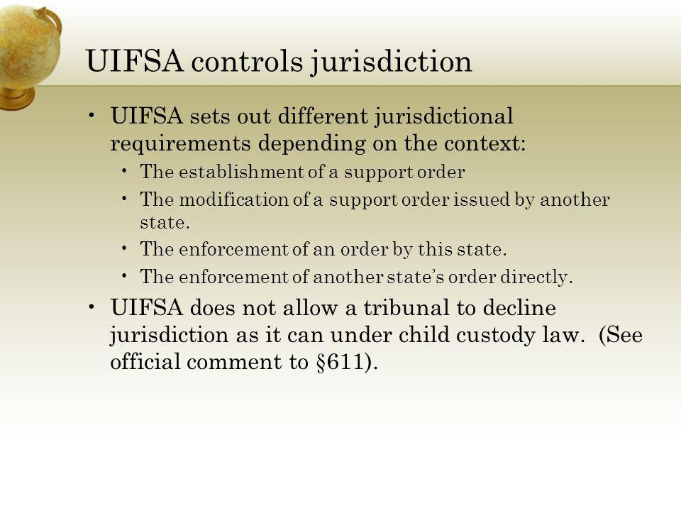 UIFSA controls jurisdiction UIFSA sets out different jurisdictional requirements depending on the context: The establishment of a support order The mo