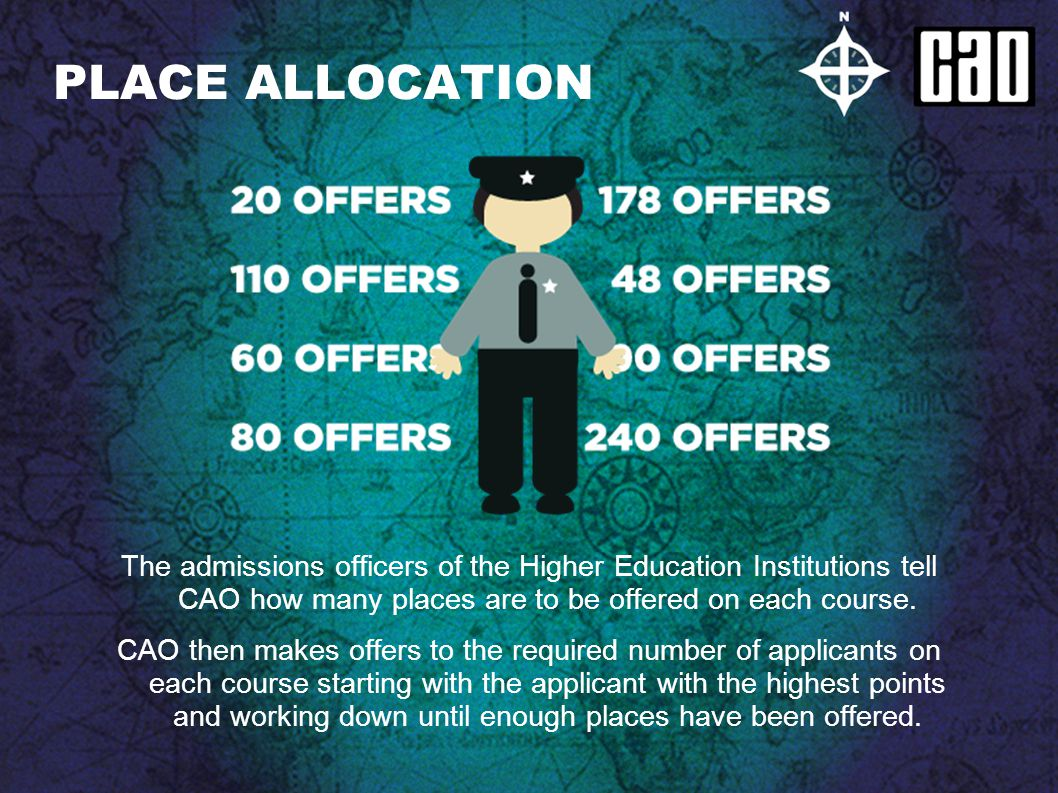 PLACE ALLOCATION The admissions officers of the Higher Education Institutions tell CAO how many places are to be offered on each course. CAO then make