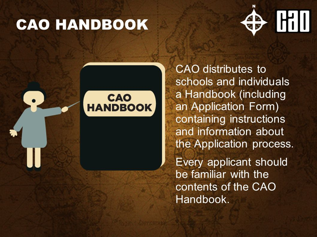 CAO distributes to schools and individuals a Handbook (including an Application Form) containing instructions and information about the Application process.