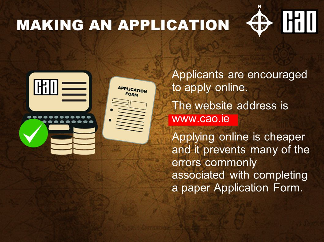 Applicants are encouraged to apply online. The website address is www.cao.ie Applying online is cheaper and it prevents many of the errors commonly as