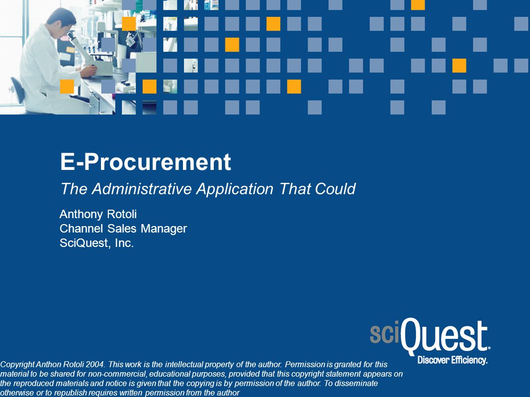 E-Procurement The Administrative Application That Could Anthony Rotoli Channel Sales Manager SciQuest, Inc. Copyright Anthon Rotoli 2004. This work is
