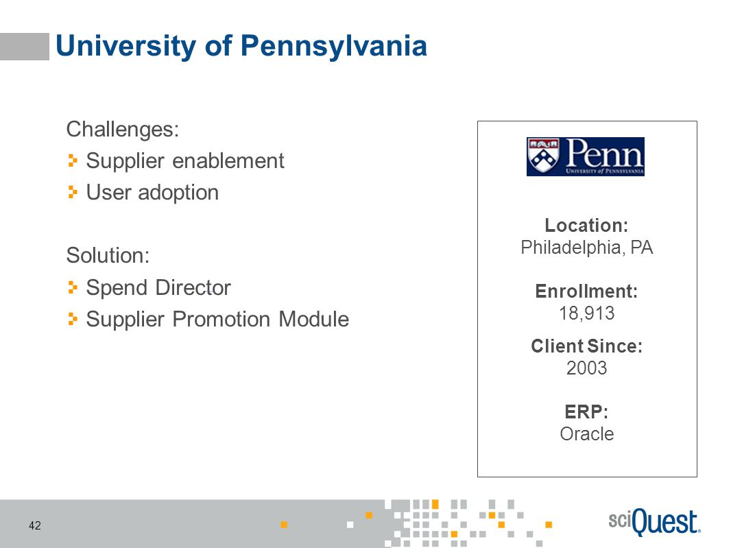 42 University of Pennsylvania Location: Philadelphia, PA Enrollment: 18,913 Client Since: 2003 ERP: Oracle Challenges: Supplier enablement User adopti