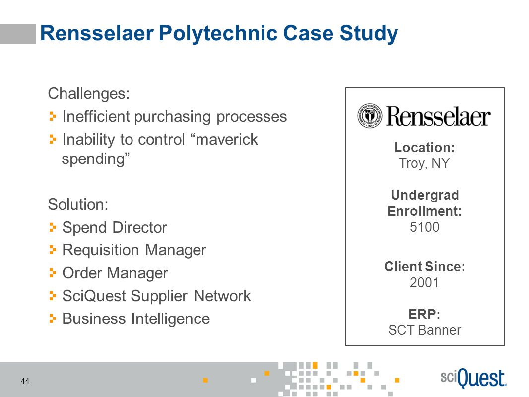 44 Rensselaer Polytechnic Case Study Location: Troy, NY Undergrad Enrollment: 5100 Client Since: 2001 ERP: SCT Banner Challenges: Inefficient purchasi