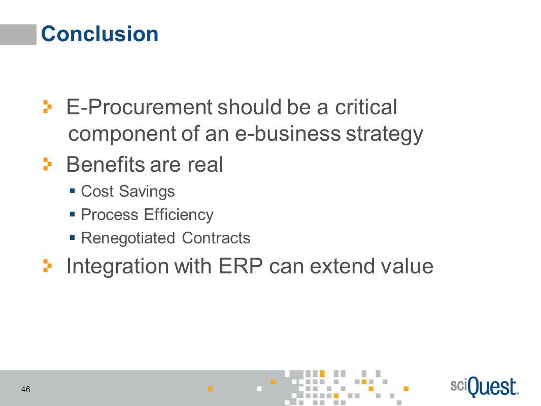 46 Conclusion E-Procurement should be a critical component of an e-business strategy Benefits are real Cost Savings Process Efficiency Renegotiated Co