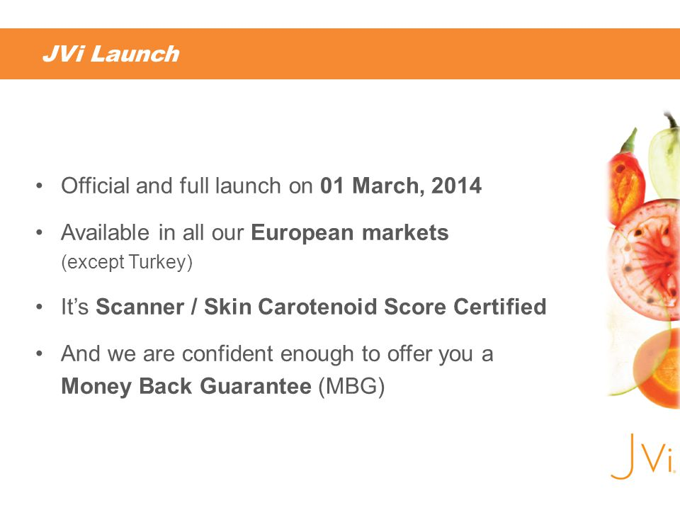 JVi Launch Official and full launch on 01 March, 2014 Available in all our European markets (except Turkey) Its Scanner / Skin Carotenoid Score Certified And we are confident enough to offer you a Money Back Guarantee (MBG)