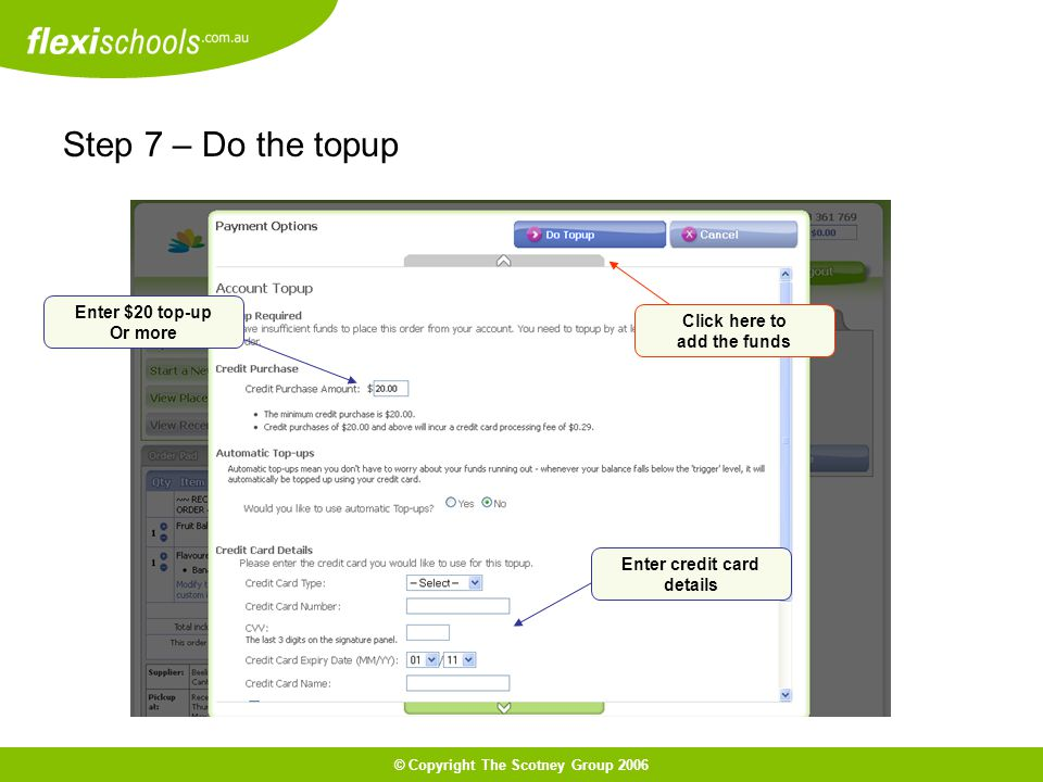 © Copyright The Scotney Group 2006 Step 7 – Do the topup Click here to add the funds Enter $20 top-up Or more Enter credit card details