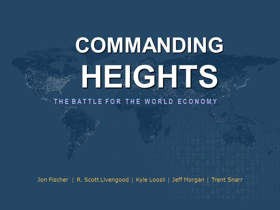 COMMANDING HEIGHTS T H E B A T T L E F O R T H E W O R L D E C O N O M Y Jon Fischer | R. Scott Livengood | Kyle Loosli | Jeff Morgan | Trent Snarr