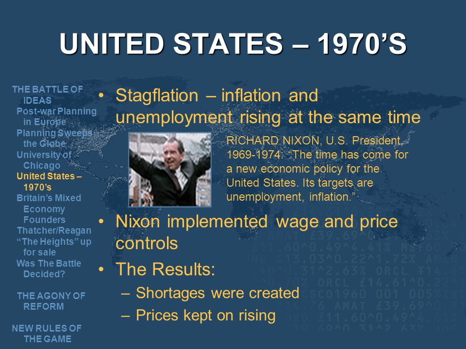 UNITED STATES – 1970S Stagflation – inflation and unemployment rising at the same time Nixon implemented wage and price controls The Results: –Shortages were created –Prices kept on rising RICHARD NIXON, U.S.