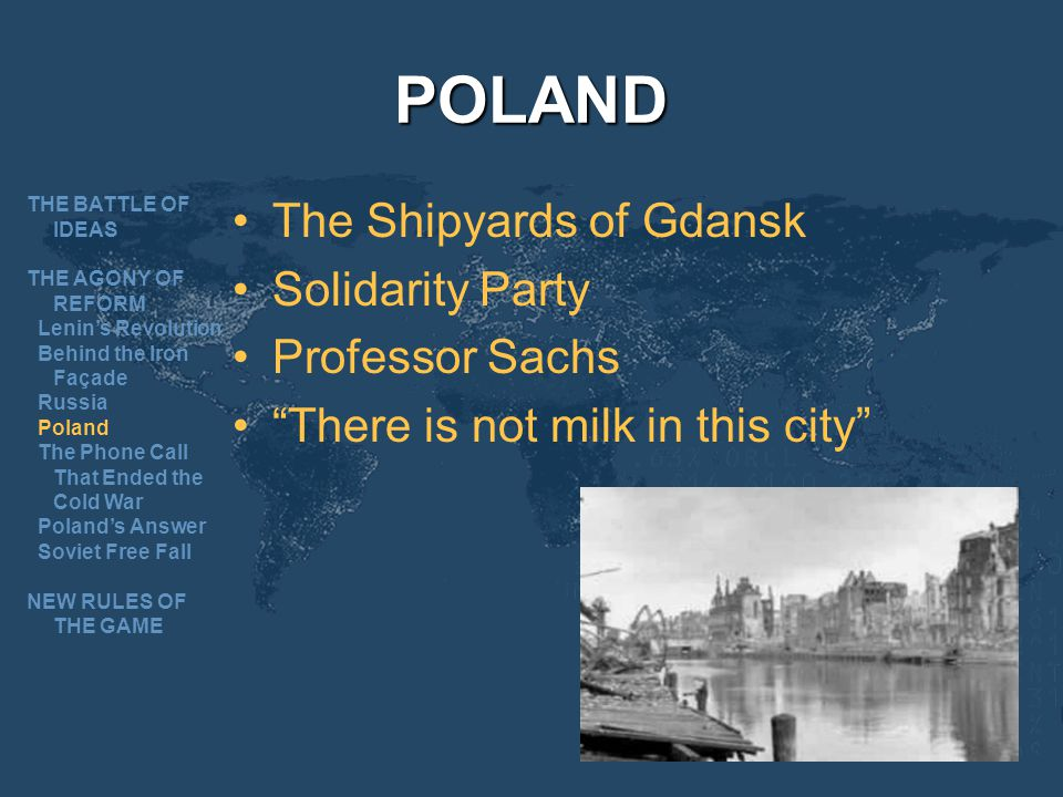 POLAND The Shipyards of Gdansk Solidarity Party Professor Sachs There is not milk in this city THE BATTLE OF IDEAS THE AGONY OF REFORM Lenins Revolution Behind the Iron Façade Russia Poland The Phone Call That Ended the Cold War Polands Answer Soviet Free Fall NEW RULES OF THE GAME
