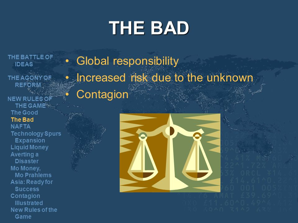 THE BAD Global responsibility Increased risk due to the unknown Contagion THE BATTLE OF IDEAS THE AGONY OF REFORM NEW RULES OF THE GAME The Good The Bad NAFTA Technology Spurs Expansion Liquid Money Averting a Disaster Mo Money, Mo Prahlems Asia: Ready for Success Contagion Illustrated New Rules of the Game