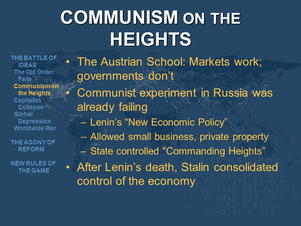 COMMUNISM ON THE HEIGHTS The Austrian School: Markets work; governments dont Communist experiment in Russia was already failing –Lenins New Economic Policy –Allowed small business, private property –State controlled Commanding Heights After Lenins death, Stalin consolidated control of the economy THE BATTLE OF IDEAS The Old Order Fails Communism on the Heights Capitalist Collapse Global Depression Worldwide War THE AGONY OF REFORM NEW RULES OF THE GAME
