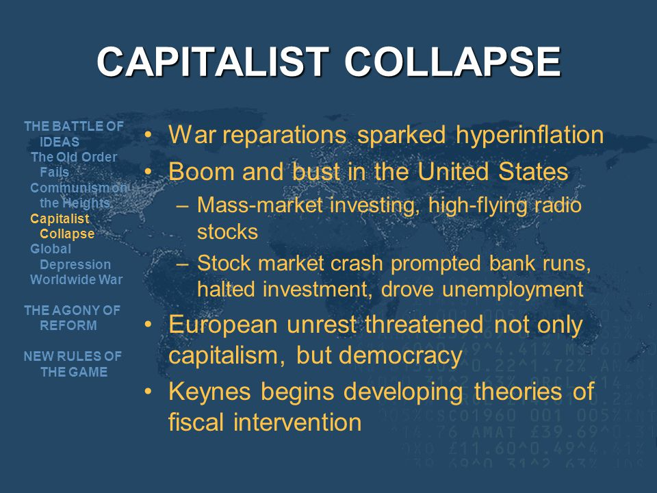 CAPITALIST COLLAPSE War reparations sparked hyperinflation Boom and bust in the United States –Mass-market investing, high-flying radio stocks –Stock market crash prompted bank runs, halted investment, drove unemployment European unrest threatened not only capitalism, but democracy Keynes begins developing theories of fiscal intervention THE BATTLE OF IDEAS The Old Order Fails Communism on the Heights Capitalist Collapse Global Depression Worldwide War THE AGONY OF REFORM NEW RULES OF THE GAME