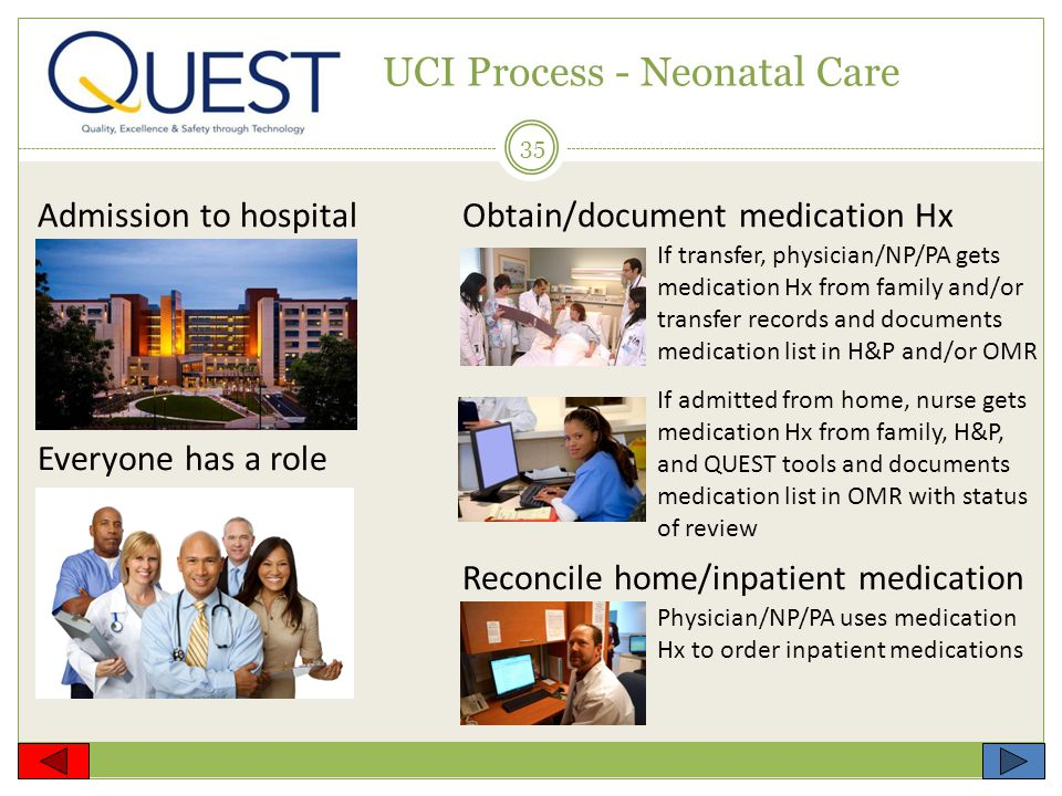 35 UCI Process - Neonatal Care Admission to hospitalObtain/document medication Hx Everyone has a role Reconcile home/inpatient medication If transfer, physician/NP/PA gets medication Hx from family and/or transfer records and documents medication list in H&P and/or OMR If admitted from home, nurse gets medication Hx from family, H&P, and QUEST tools and documents medication list in OMR with status of review Physician/NP/PA uses medication Hx to order inpatient medications