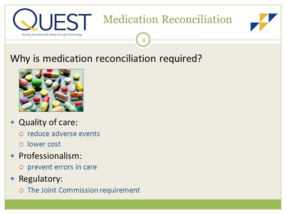 4 Medication Reconciliation Why is medication reconciliation required? Quality of care: reduce adverse events lower cost Professionalism: prevent erro