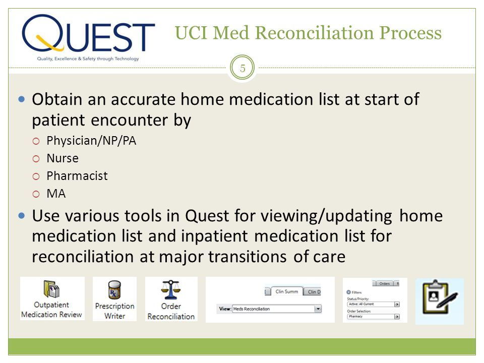 5 UCI Med Reconciliation Process Obtain an accurate home medication list at start of patient encounter by Physician/NP/PA Nurse Pharmacist MA Use various tools in Quest for viewing/updating home medication list and inpatient medication list for reconciliation at major transitions of care